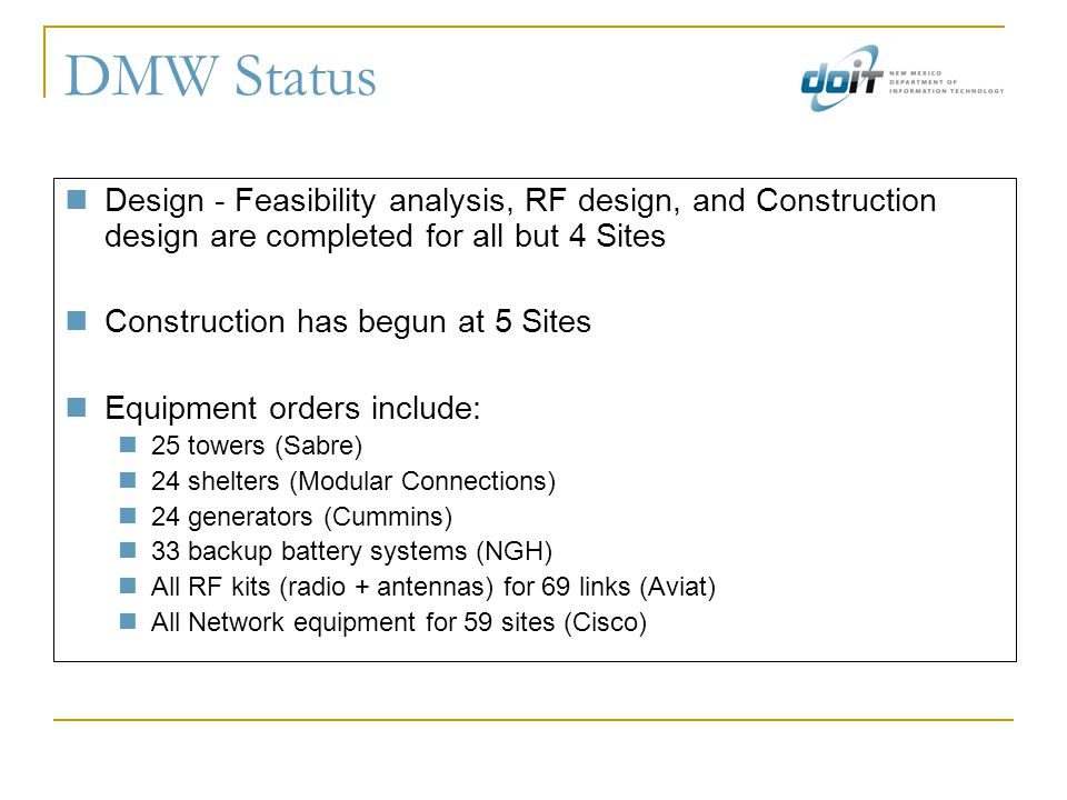 DMW Status Design - Feasibility analysis, RF design, and Construction design are completed for all but 4 Sites Construction has begun at 5 Sites Equipment orders include: 25 towers (Sabre) 24 shelters (Modular Connections) 24 generators (Cummins) 33 backup battery systems (NGH) All RF kits (radio + antennas) for 69 links (Aviat) All Network equipment for 59 sites (Cisco)