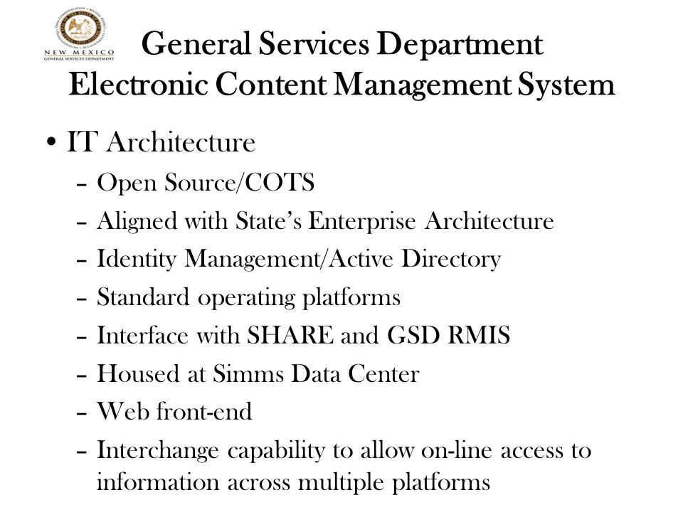 General Services Department Electronic Content Management System IT Architecture –Open Source/COTS –Aligned with State's Enterprise Architecture –Identity Management/Active Directory –Standard operating platforms –Interface with SHARE and GSD RMIS –Housed at Simms Data Center –Web front-end –Interchange capability to allow on-line access to information across multiple platforms