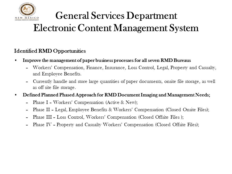 General Services Department Electronic Content Management System Identified RMD Opportunities Improve the management of paper business processes for all seven RMD Bureaus –Workers' Compensation, Finance, Insurance, Loss Control, Legal, Property and Casualty, and Employee Benefits.