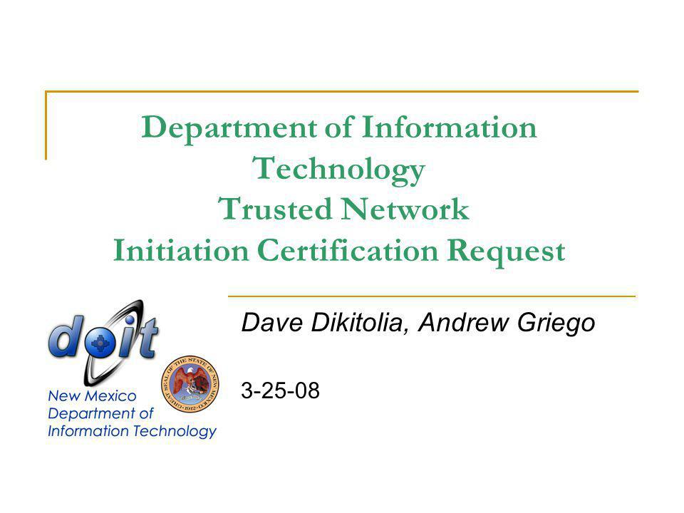 Department of Information Technology Trusted Network Initiation Certification Request Dave Dikitolia, Andrew Griego 3-25-08