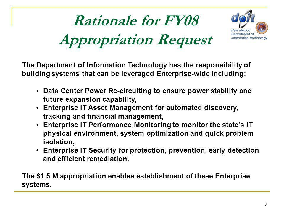 3 Rationale for FY08 Appropriation Request The Department of Information Technology has the responsibility of building systems that can be leveraged Enterprise-wide including: Data Center Power Re-circuiting to ensure power stability and future expansion capability, Enterprise IT Asset Management for automated discovery, tracking and financial management, Enterprise IT Performance Monitoring to monitor the state's IT physical environment, system optimization and quick problem isolation, Enterprise IT Security for protection, prevention, early detection and efficient remediation.