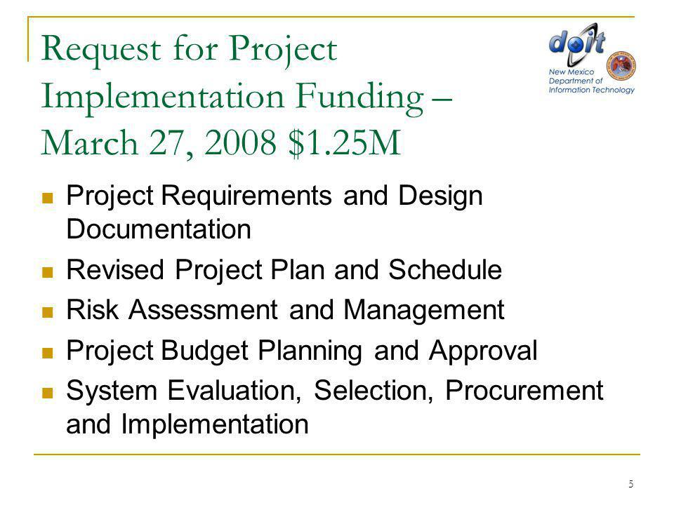 Request for Project Implementation Funding – March 27, 2008 $1.25M Project Requirements and Design Documentation Revised Project Plan and Schedule Risk Assessment and Management Project Budget Planning and Approval System Evaluation, Selection, Procurement and Implementation 5