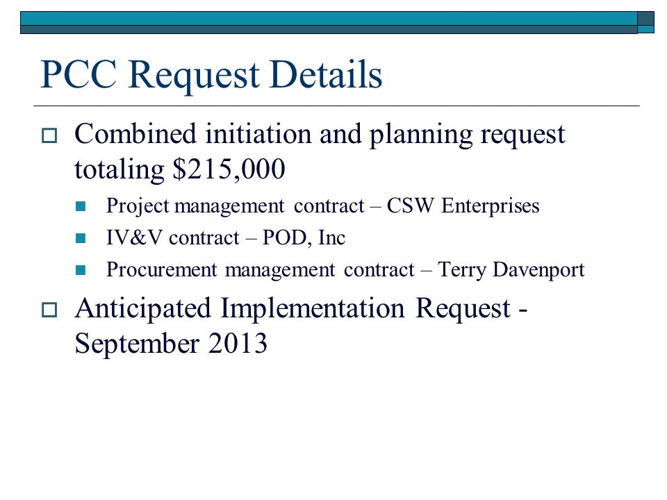 PCC Request Details  Combined initiation and planning request totaling $215,000 Project management contract – CSW Enterprises IV&V contract – POD, In