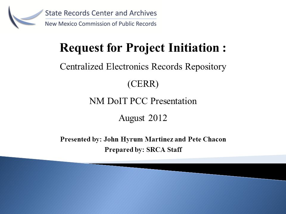 Presented by: John Hyrum Martinez and Pete Chacon Prepared by: SRCA Staff Request for Project Initiation : Centralized Electronics Records Repository (CERR) NM DoIT PCC Presentation August 2012