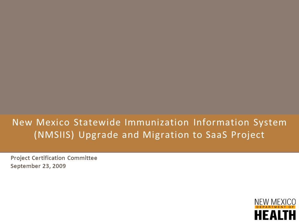 New Mexico Statewide Immunization Information System (NMSIIS) Upgrade and Migration to SaaS Project Project Certification Committee September 23, 2009