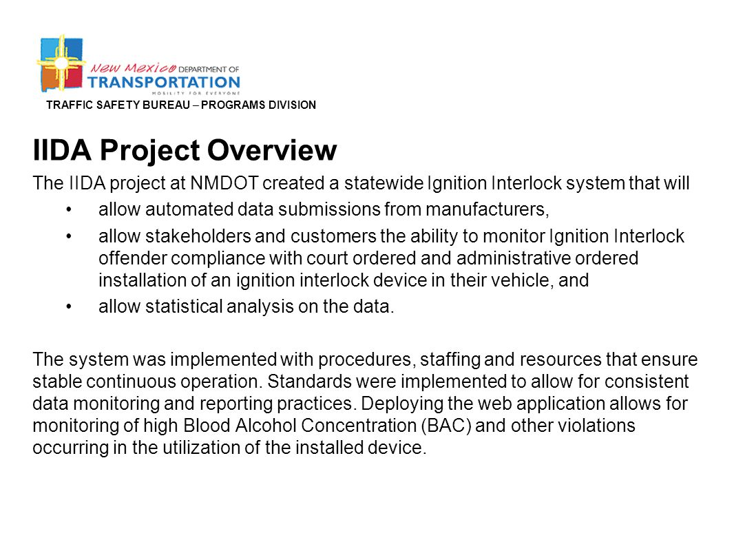 TRAFFIC SAFETY BUREAU – PROGRAMS DIVISION IIDA Project Overview The IIDA project at NMDOT created a statewide Ignition Interlock system that will allo