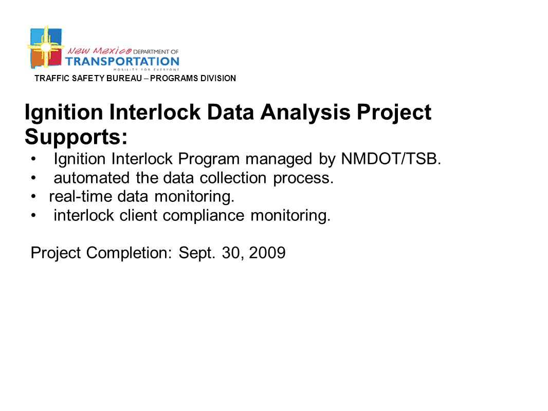 TRAFFIC SAFETY BUREAU – PROGRAMS DIVISION Ignition Interlock Data Analysis Project Supports: Ignition Interlock Program managed by NMDOT/TSB. automate