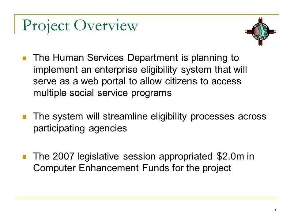 3 Project Overview The Human Services Department is planning to implement an enterprise eligibility system that will serve as a web portal to allow citizens to access multiple social service programs The system will streamline eligibility processes across participating agencies The 2007 legislative session appropriated $2.0m in Computer Enhancement Funds for the project