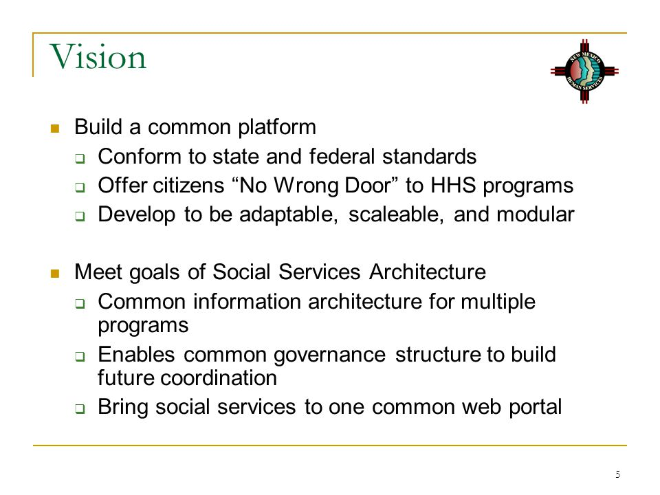 5 Vision Build a common platform  Conform to state and federal standards  Offer citizens No Wrong Door to HHS programs  Develop to be adaptable, scaleable, and modular Meet goals of Social Services Architecture  Common information architecture for multiple programs  Enables common governance structure to build future coordination  Bring social services to one common web portal