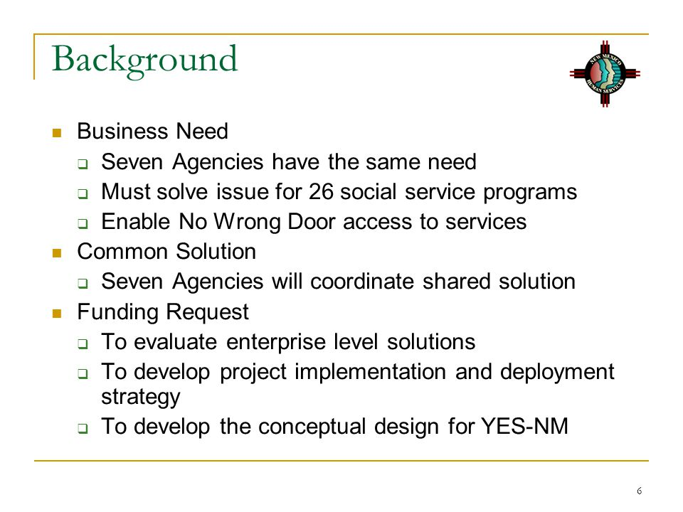 6 Background Business Need  Seven Agencies have the same need  Must solve issue for 26 social service programs  Enable No Wrong Door access to services Common Solution  Seven Agencies will coordinate shared solution Funding Request  To evaluate enterprise level solutions  To develop project implementation and deployment strategy  To develop the conceptual design for YES-NM