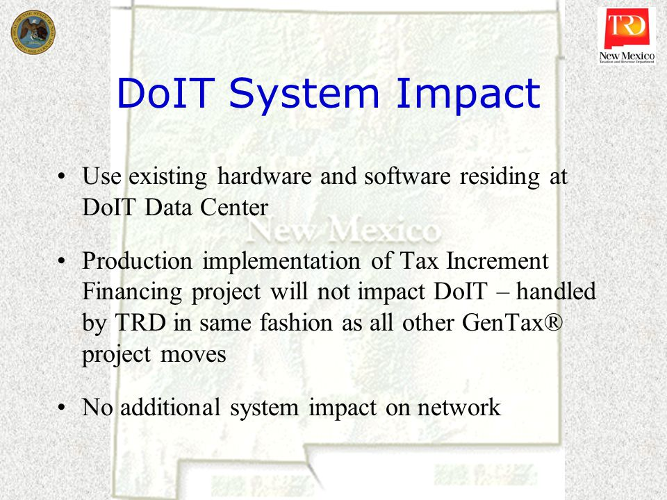 DoIT System Impact Use existing hardware and software residing at DoIT Data Center Production implementation of Tax Increment Financing project will not impact DoIT – handled by TRD in same fashion as all other GenTax® project moves No additional system impact on network