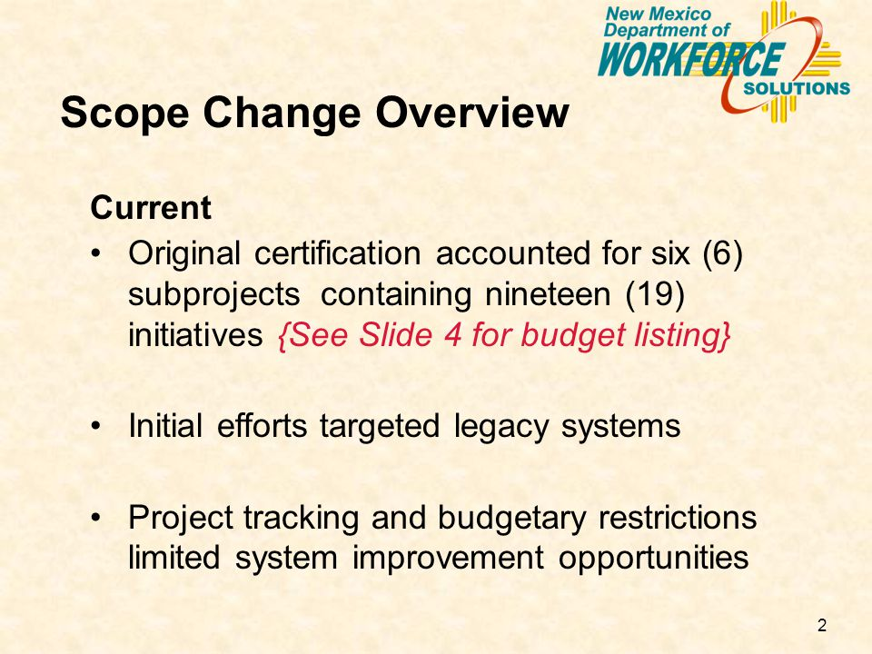 2 Scope Change Overview Current Original certification accounted for six (6) subprojects containing nineteen (19) initiatives {See Slide 4 for budget listing} Initial efforts targeted legacy systems Project tracking and budgetary restrictions limited system improvement opportunities