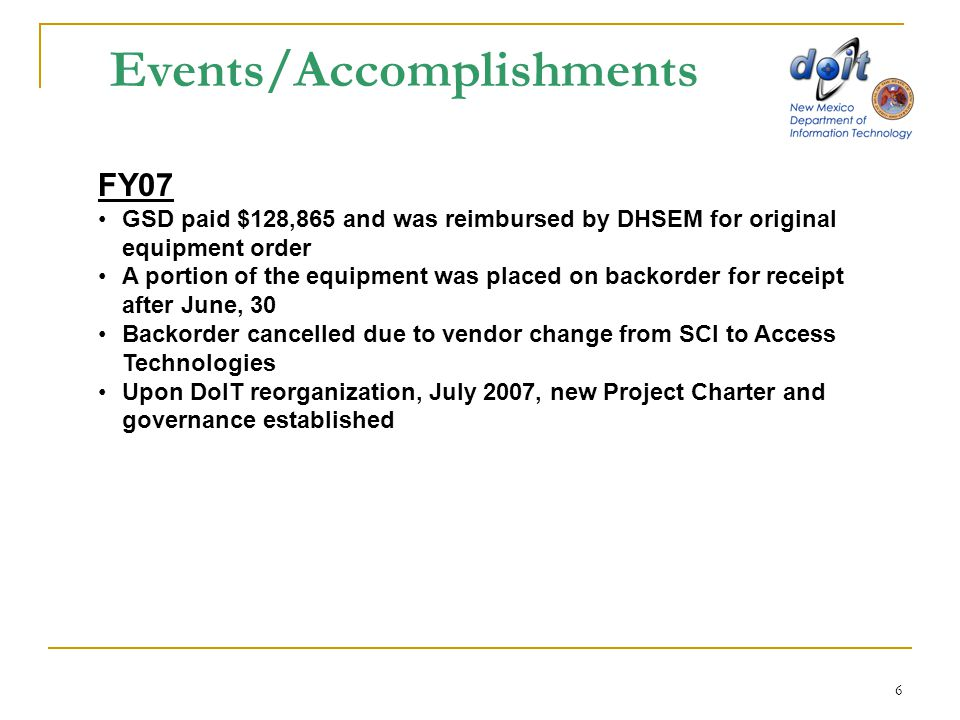 6 Events/Accomplishments FY07 GSD paid $128,865 and was reimbursed by DHSEM for original equipment order A portion of the equipment was placed on back
