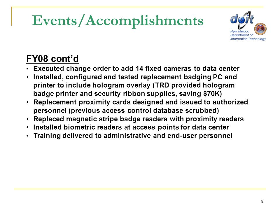 8 Events/Accomplishments FY08 cont'd Executed change order to add 14 fixed cameras to data center Installed, configured and tested replacement badging PC and printer to include hologram overlay (TRD provided hologram badge printer and security ribbon supplies, saving $70K) Replacement proximity cards designed and issued to authorized personnel (previous access control database scrubbed) Replaced magnetic stripe badge readers with proximity readers Installed biometric readers at access points for data center Training delivered to administrative and end-user personnel