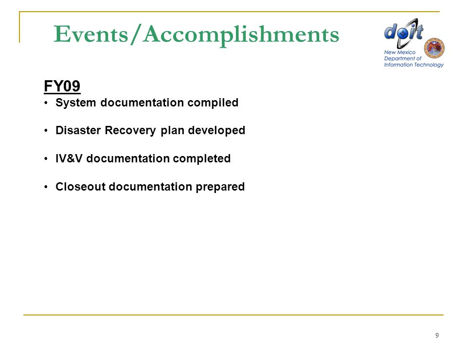 9 Events/Accomplishments FY09 System documentation compiled Disaster Recovery plan developed IV&V documentation completed Closeout documentation prepa