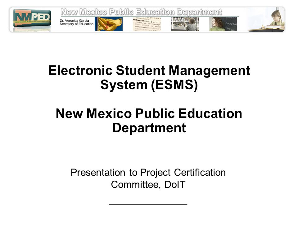 Electronic Student Management System (ESMS) New Mexico Public Education Department Presentation to Project Certification Committee, DoIT ______________