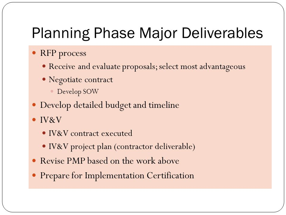 Certification Schedule Phases Planned Certification Date Amount to be requested Major Deliverable(s) / Performance Measures Initiation:10/28/2009-0-  Requirements Definition  Funding Strategy  Procurement Strategy  RFP Development  IV&V Proposals Planning:04/2010$15,000  Complete RFP process  Vendor Proposals Evaluation /Selection  Contract & SOW  IV&V Contract  IV&V plan  IV&V initial reports Implementation:07/2010$305,000  IV&V Reports  Acquisition and Implementation Contract  Implement, test, deploy chosen solutions Closeout:01/2011-0-  Close-out report; transition to operations.