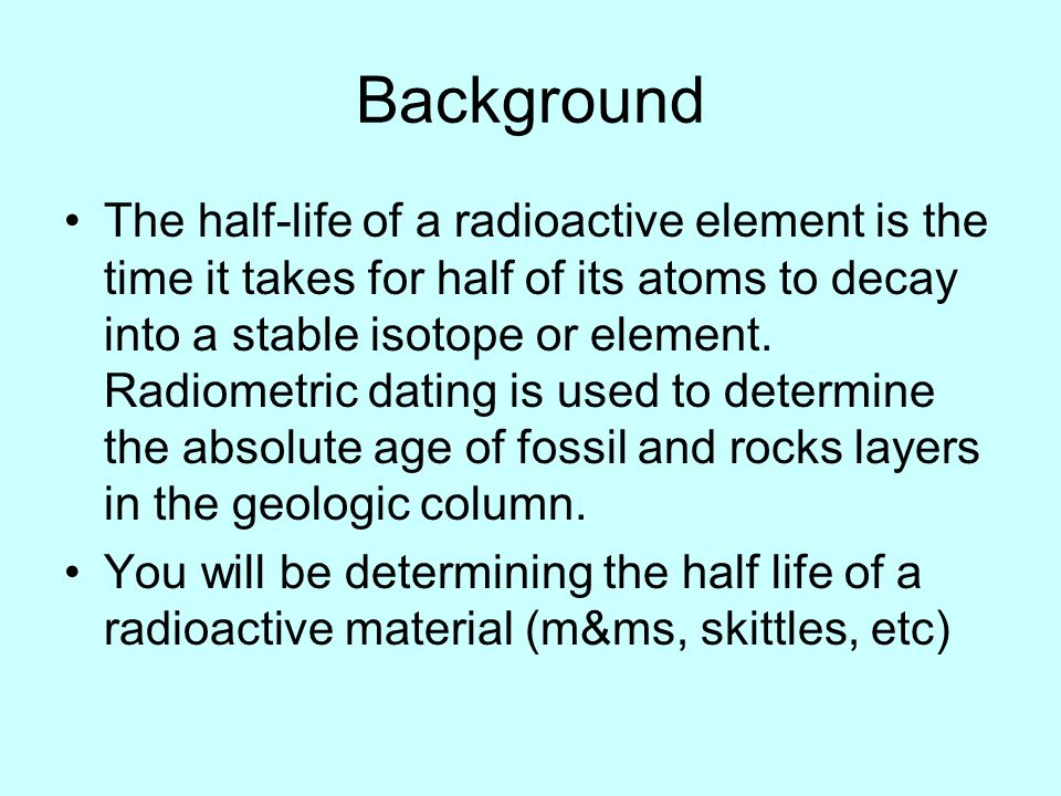 Background The half-life of a radioactive element is the time it takes for half of its atoms to decay into a stable isotope or element. Radiometric da