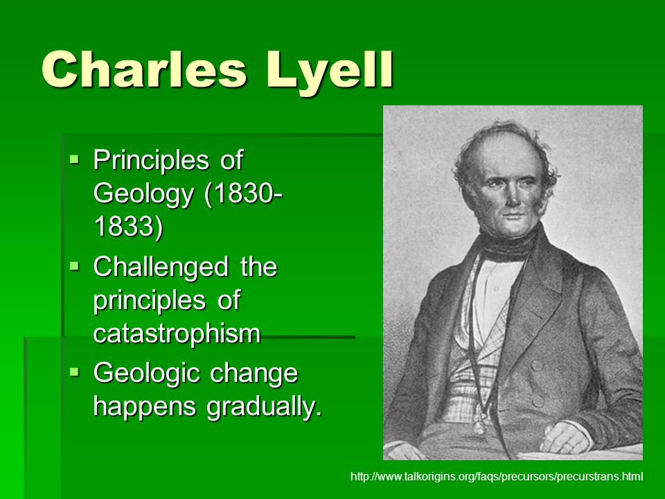 Charles Lyell  Principles of Geology (1830- 1833)  Challenged the principles of catastrophism  Geologic change happens gradually. http://www.talkor