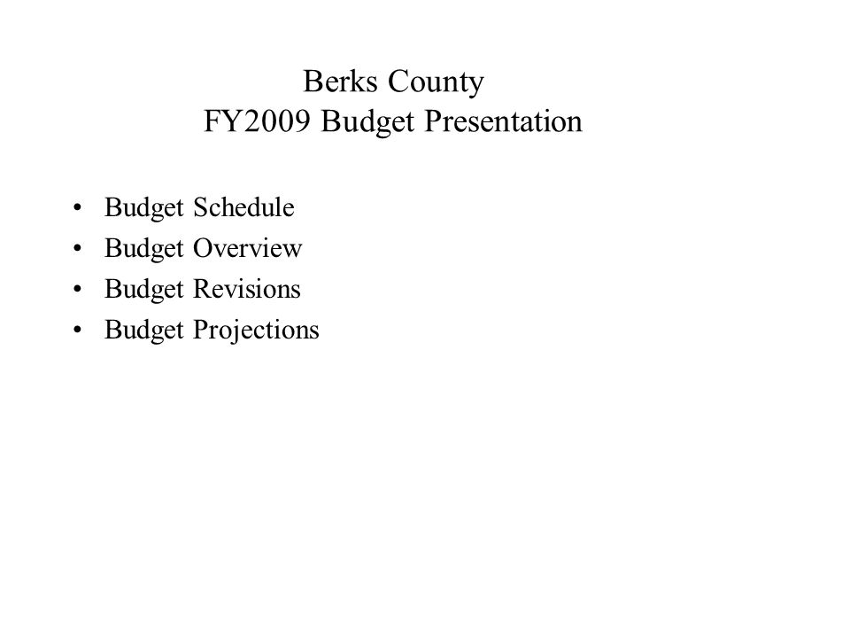 Berks County FY2009 Budget Presentation Budget Schedule Budget Overview Budget Revisions Budget Projections
