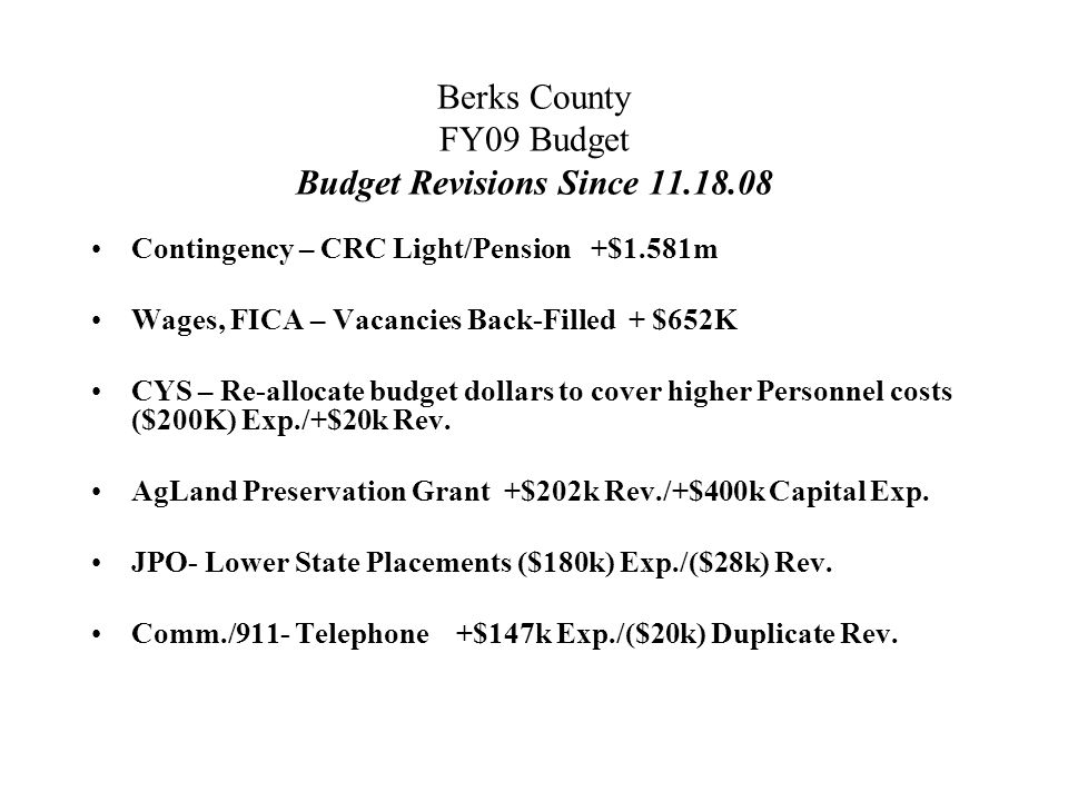 Berks County FY09 Budget Budget Revisions Since 11.18.08 Contingency – CRC Light/Pension +$1.581m Wages, FICA – Vacancies Back-Filled + $652K CYS – Re-allocate budget dollars to cover higher Personnel costs ($200K) Exp./+$20k Rev.