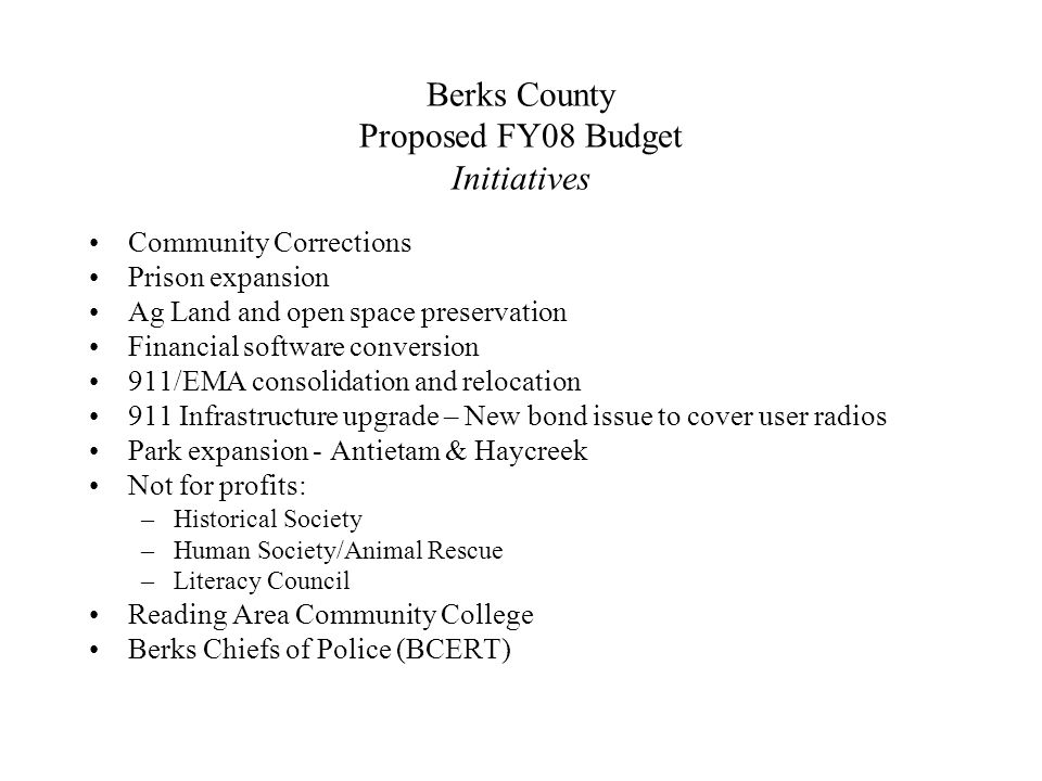 Berks County Proposed FY08 Budget Initiatives Community Corrections Prison expansion Ag Land and open space preservation Financial software conversion 911/EMA consolidation and relocation 911 Infrastructure upgrade – New bond issue to cover user radios Park expansion - Antietam & Haycreek Not for profits: –Historical Society –Human Society/Animal Rescue –Literacy Council Reading Area Community College Berks Chiefs of Police (BCERT)