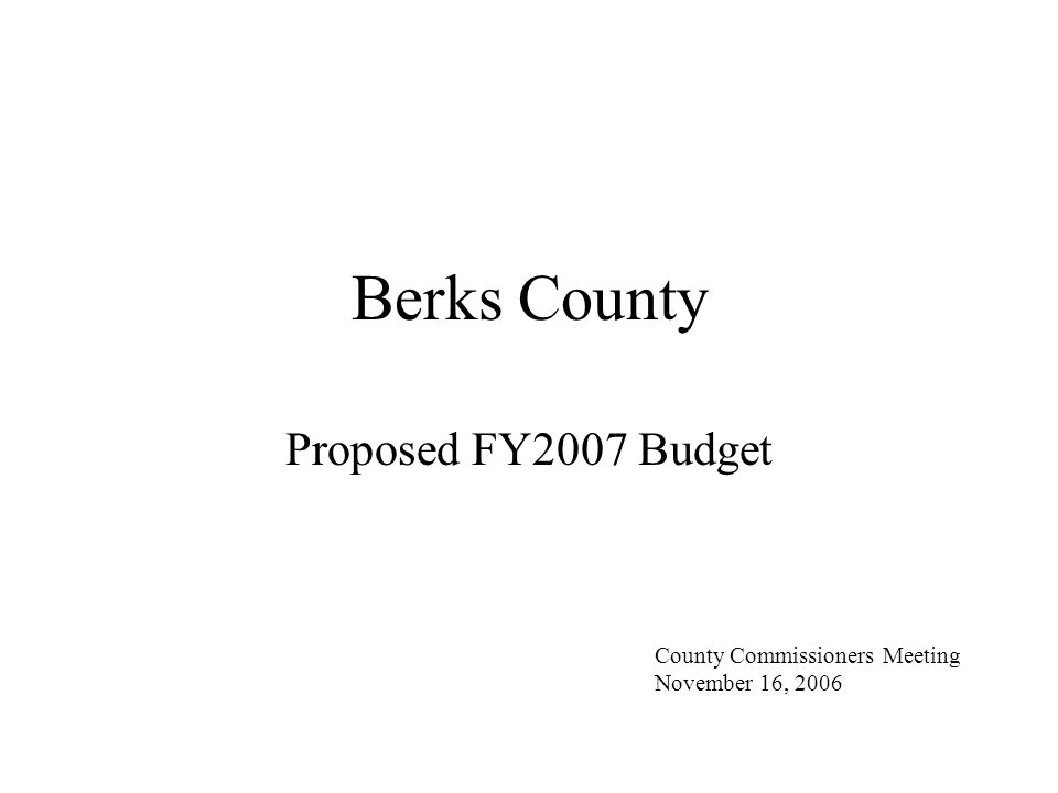 Berks County FY2007 Budget Presentation Budget Schedule Fiscal Condition and Budget Projections Budget: Highlights and Service Initiatives Budget Summary