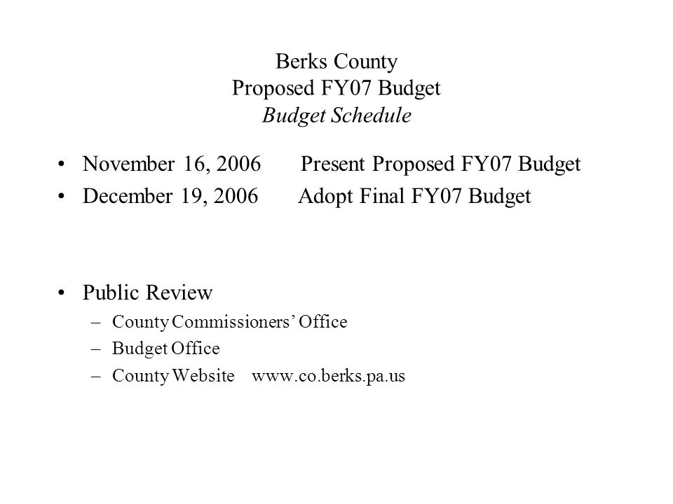 Berks County Proposed FY07 Budget Budget Schedule November 16, 2006 Present Proposed FY07 Budget December 19, 2006 Adopt Final FY07 Budget Public Review –County Commissioners' Office –Budget Office –County Website www.co.berks.pa.us