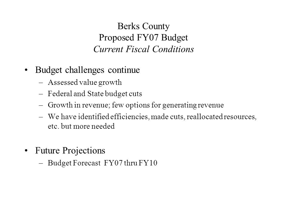 Berks County Proposed FY07 Budget Current Fiscal Conditions Budget challenges continue –Assessed value growth –Federal and State budget cuts –Growth in revenue; few options for generating revenue –We have identified efficiencies, made cuts, reallocated resources, etc.
