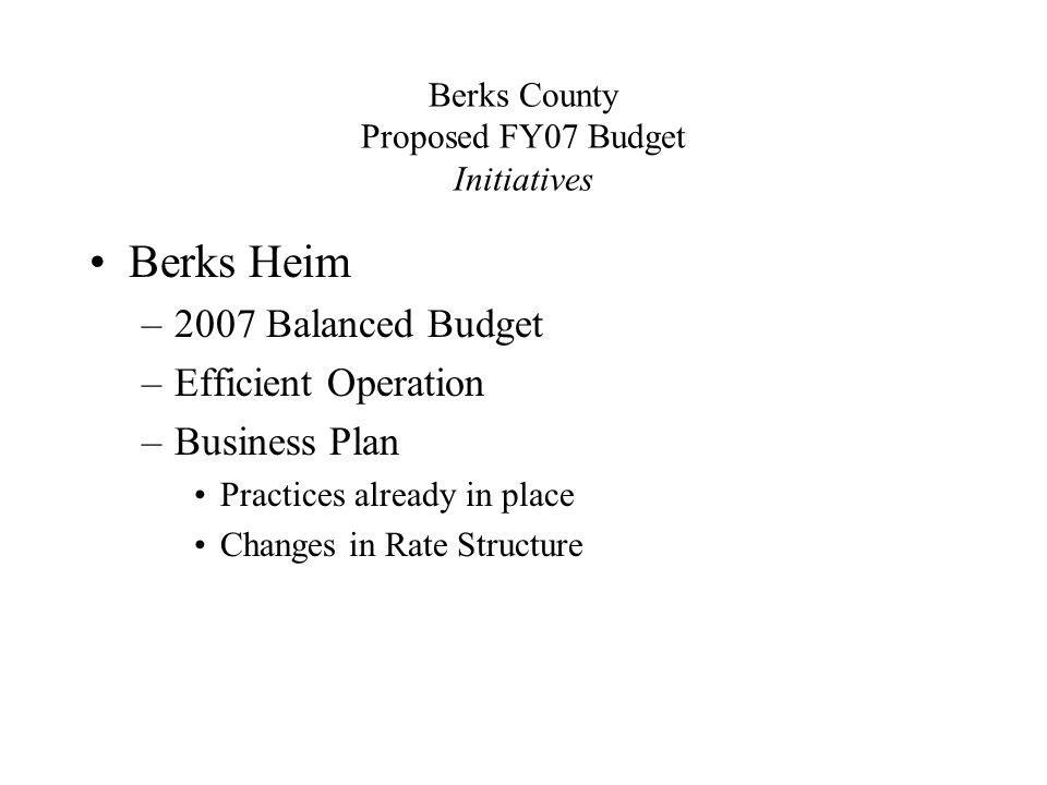 Berks County Proposed FY07 Budget Initiatives Berks Heim –2007 Balanced Budget –Efficient Operation –Business Plan Practices already in place Changes in Rate Structure