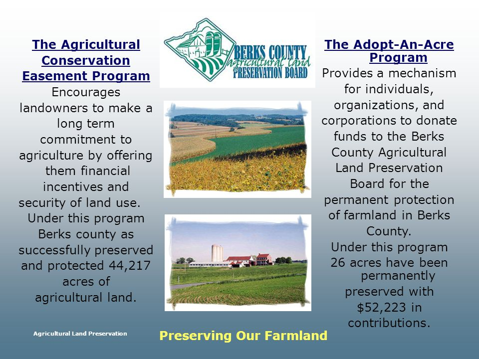Agricultural Land Preservation The Agricultural Conservation Easement Program Encourages landowners to make a long term commitment to agriculture by offering them financial incentives and security of land use.