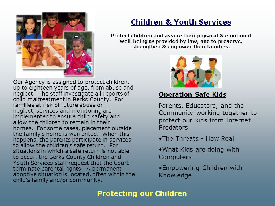 Children & Youth Services Our Agency is assigned to protect children, up to eighteen years of age, from abuse and neglect.