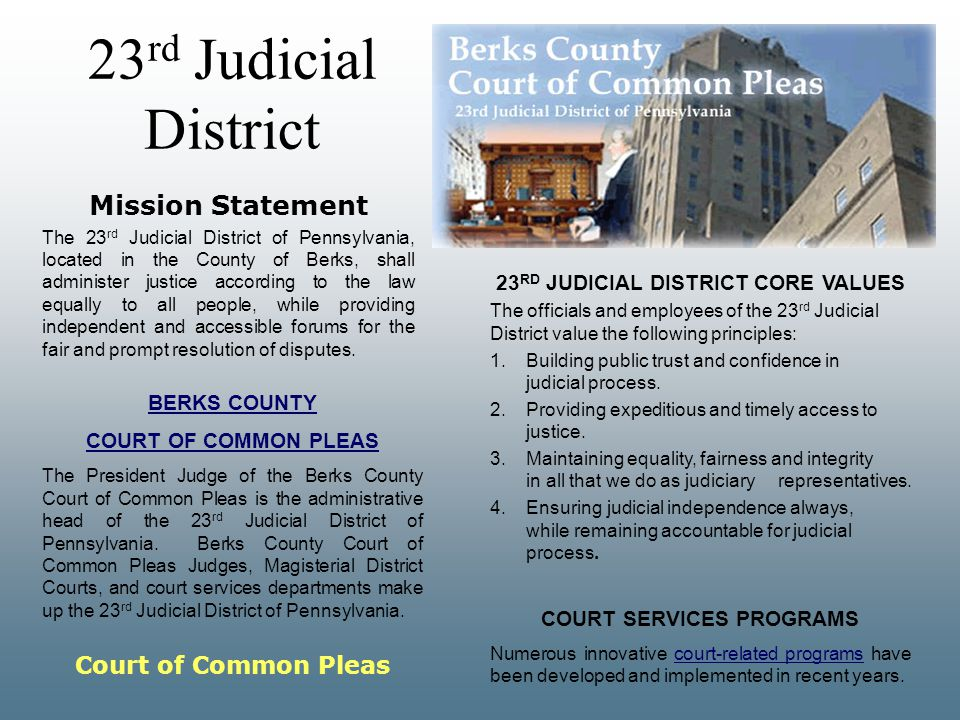 23 rd Judicial District Mission Statement The 23 rd Judicial District of Pennsylvania, located in the County of Berks, shall administer justice according to the law equally to all people, while providing independent and accessible forums for the fair and prompt resolution of disputes.