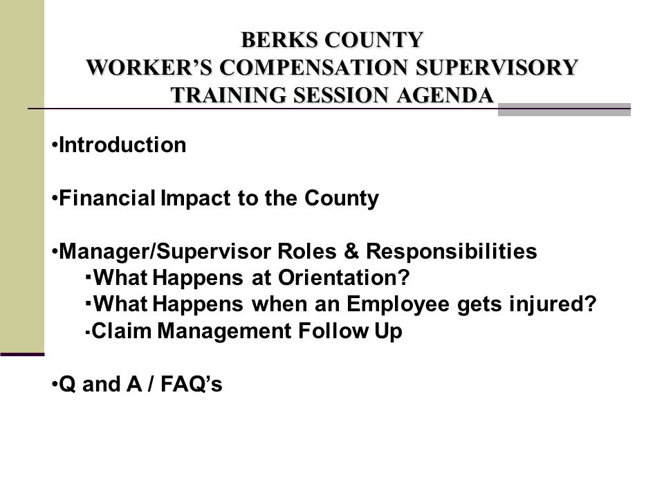 BERKS COUNTY WORKER'S COMPENSATION SUPERVISORY TRAINING SESSION AGENDA Introduction Financial Impact to the County Manager/Supervisor Roles & Responsibilities  What Happens at Orientation.