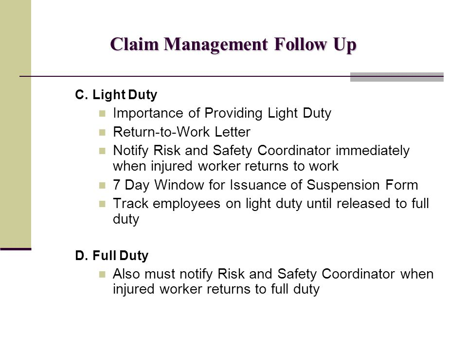 Claim Management Follow Up C.Light Duty Importance of Providing Light Duty Return-to-Work Letter Notify Risk and Safety Coordinator immediately when injured worker returns to work 7 Day Window for Issuance of Suspension Form Track employees on light duty until released to full duty D.Full Duty Also must notify Risk and Safety Coordinator when injured worker returns to full duty