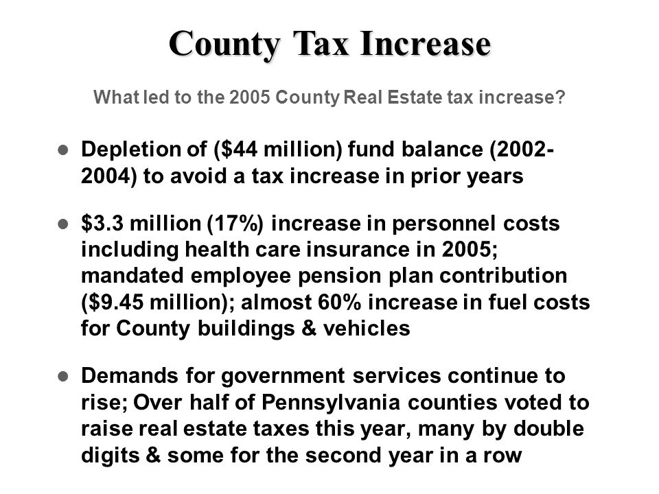 County Tax Increase What led to the 2005 County Real Estate tax increase? Depletion of ($44 million) fund balance (2002- 2004) to avoid a tax increase