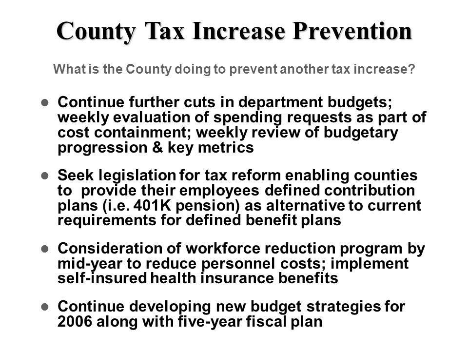 County Tax Increase Prevention What is the County doing to prevent another tax increase? Continue further cuts in department budgets; weekly evaluatio