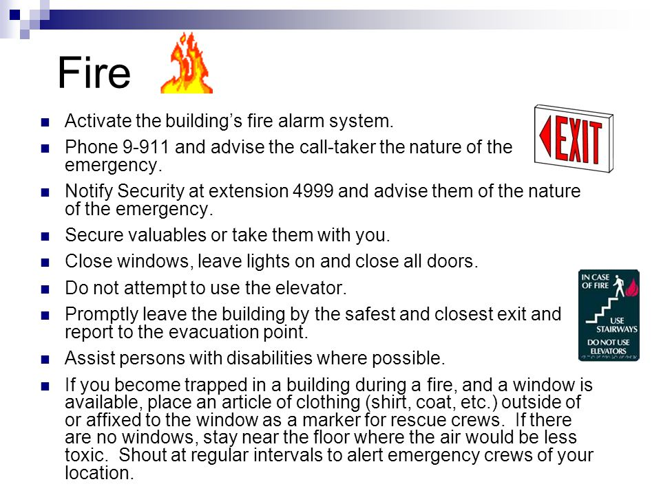 Fire Activate the building's fire alarm system. Phone 9-911 and advise the call-taker the nature of the emergency. Notify Security at extension 4999 a
