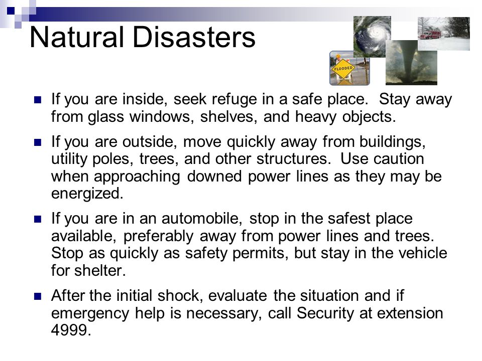 Natural Disasters If you are inside, seek refuge in a safe place. Stay away from glass windows, shelves, and heavy objects. If you are outside, move q