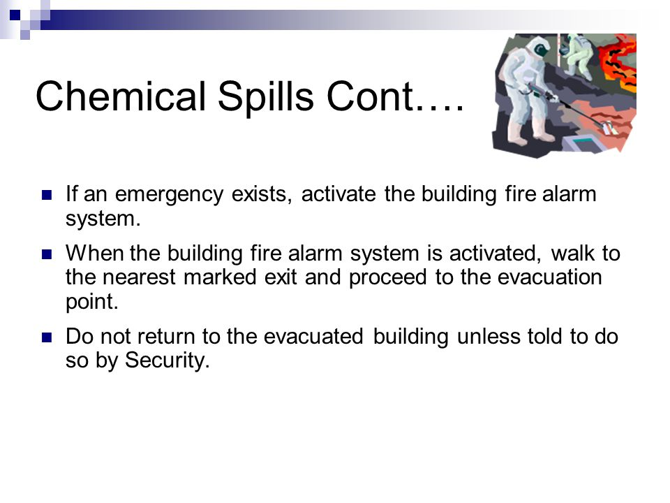 Chemical Spills Cont…. If an emergency exists, activate the building fire alarm system. When the building fire alarm system is activated, walk to the