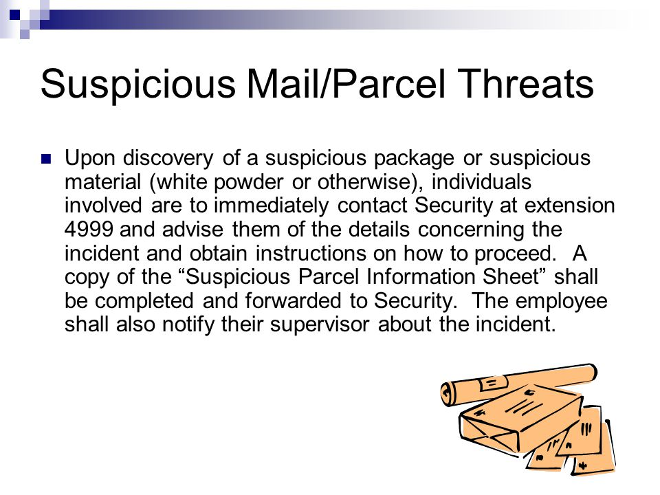 Suspicious Mail/Parcel Threats Upon discovery of a suspicious package or suspicious material (white powder or otherwise), individuals involved are to