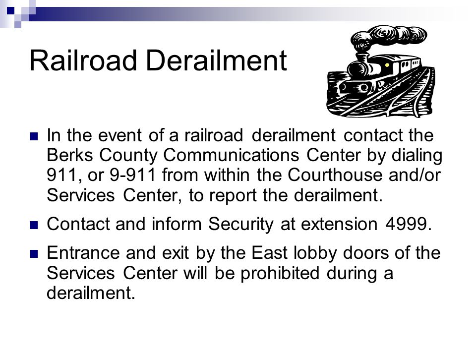 Railroad Derailment In the event of a railroad derailment contact the Berks County Communications Center by dialing 911, or 9-911 from within the Cour