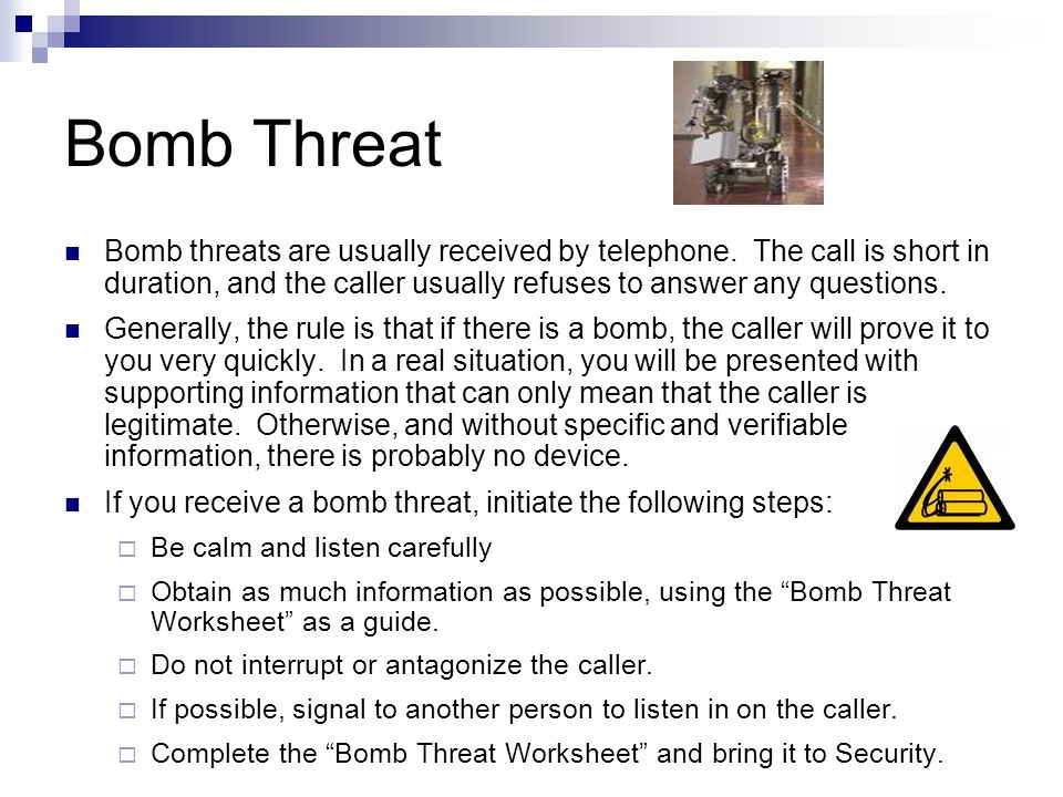 Bomb Threat Bomb threats are usually received by telephone. The call is short in duration, and the caller usually refuses to answer any questions. Gen