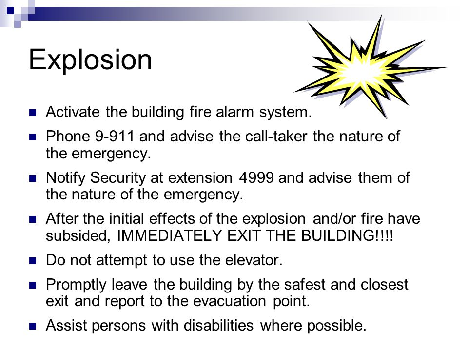 Explosion Activate the building fire alarm system. Phone 9-911 and advise the call-taker the nature of the emergency. Notify Security at extension 499