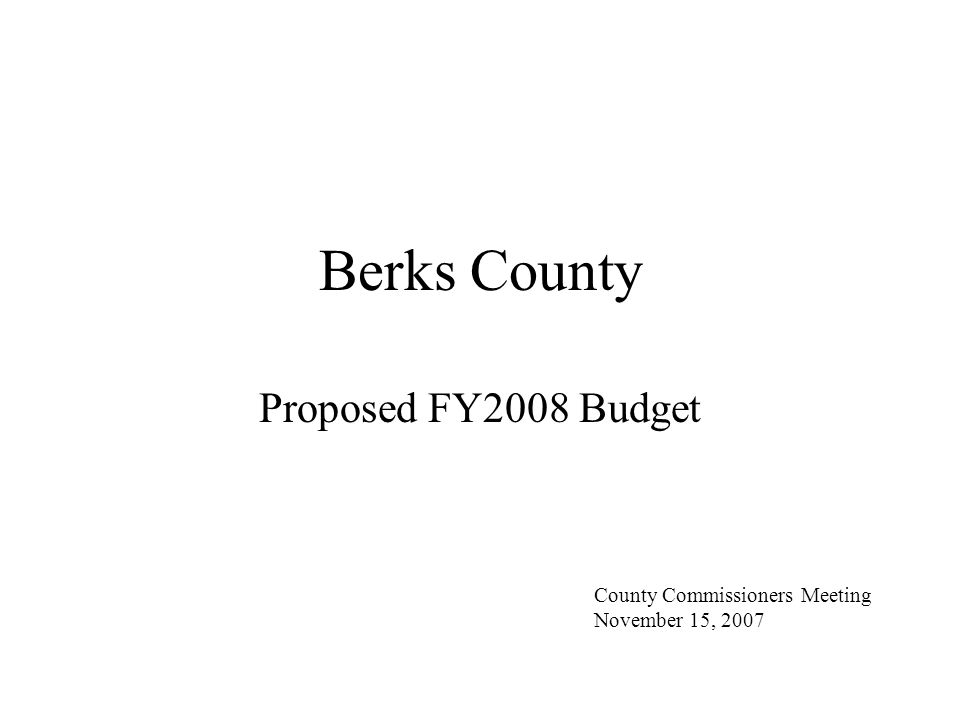 Berks County FY2008 Budget Presentation Budget Schedule Budget Overview Budget Initiatives Budget Execution Risks and Future Challenges Tax and Budget Summary Budget Projections Questions and Commentary