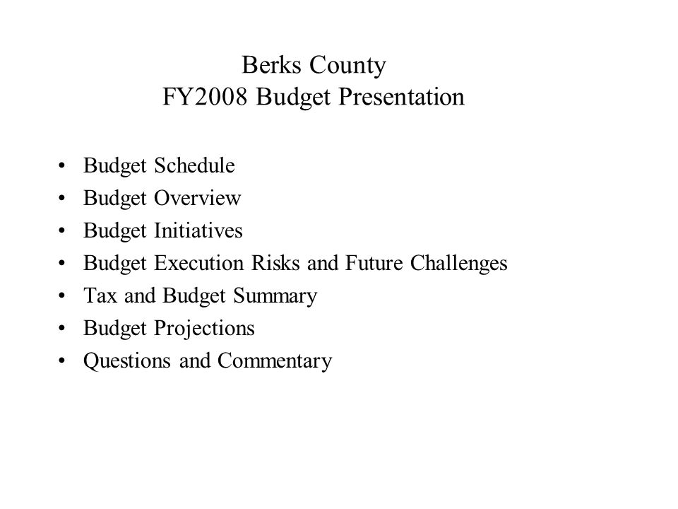 Berks County Proposed FY08 Budget Budget Schedule November 15, 2007 Present Proposed FY08 Budget December 18, 2007 Adopt Final FY08 Budget Public Review –County Commissioners' Office –Budget Office –County Website www.co.berks.pa.us