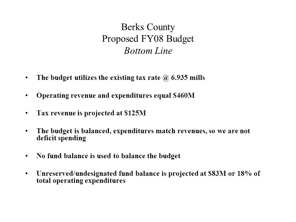 Berks County Proposed FY08 Budget Initiatives Community Corrections Prison expansion Ag Land and open space preservation Financial software conversion 911/EMA consolidation and relocation 911 Infrastructure upgrade – New bond issue to cover user radios Park expansion - Antietam & Haycreek Not for profits: –Historical Society –Humane Society/Animal Rescue –Literacy Council Reading Area Community College