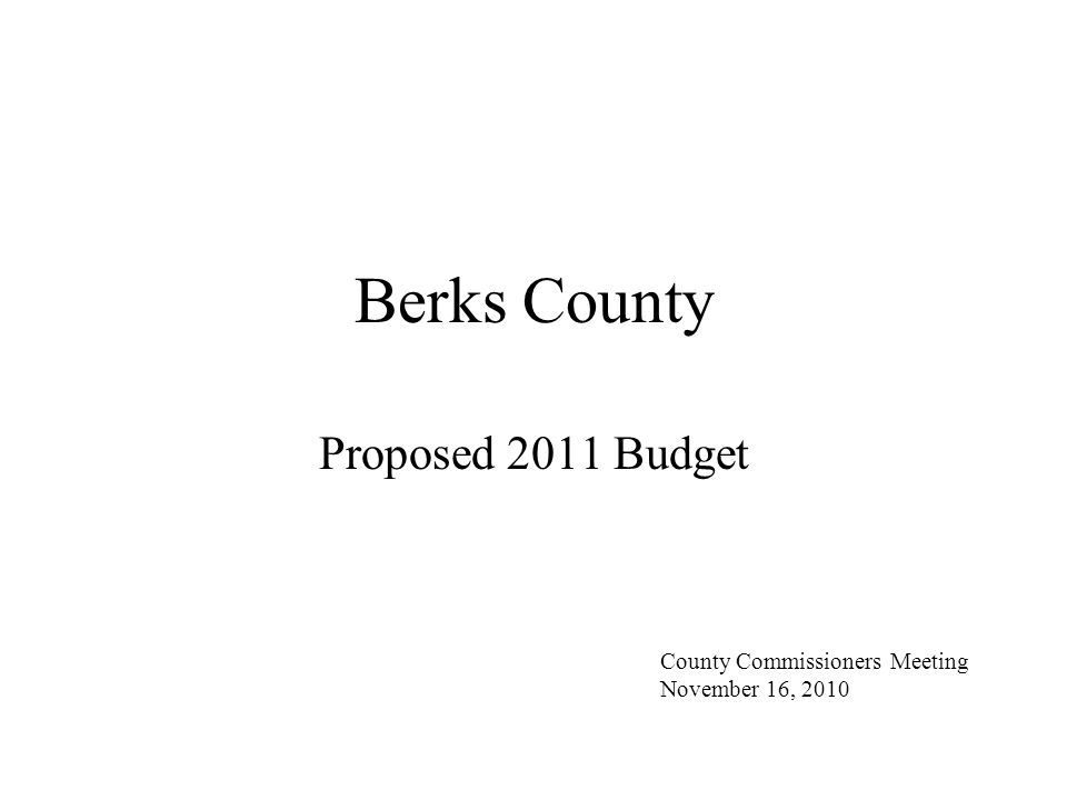 Berks County Proposed 2011 Budget County Commissioners Meeting November 16, 2010