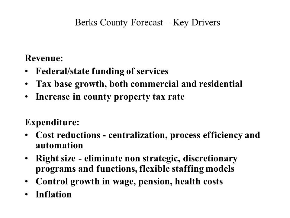 Berks County Forecast – Key Drivers Revenue: Federal/state funding of services Tax base growth, both commercial and residential Increase in county property tax rate Expenditure: Cost reductions - centralization, process efficiency and automation Right size - eliminate non strategic, discretionary programs and functions, flexible staffing models Control growth in wage, pension, health costs Inflation