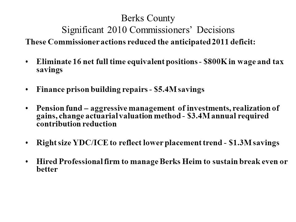 Berks County Significant 2010 Commissioners' Decisions These Commissioner actions reduced the anticipated 2011 deficit: Eliminate 16 net full time equivalent positions - $800K in wage and tax savings Finance prison building repairs - $5.4M savings Pension fund – aggressive management of investments, realization of gains, change actuarial valuation method - $3.4M annual required contribution reduction Right size YDC/ICE to reflect lower placement trend - $1.3M savings Hired Professional firm to manage Berks Heim to sustain break even or better
